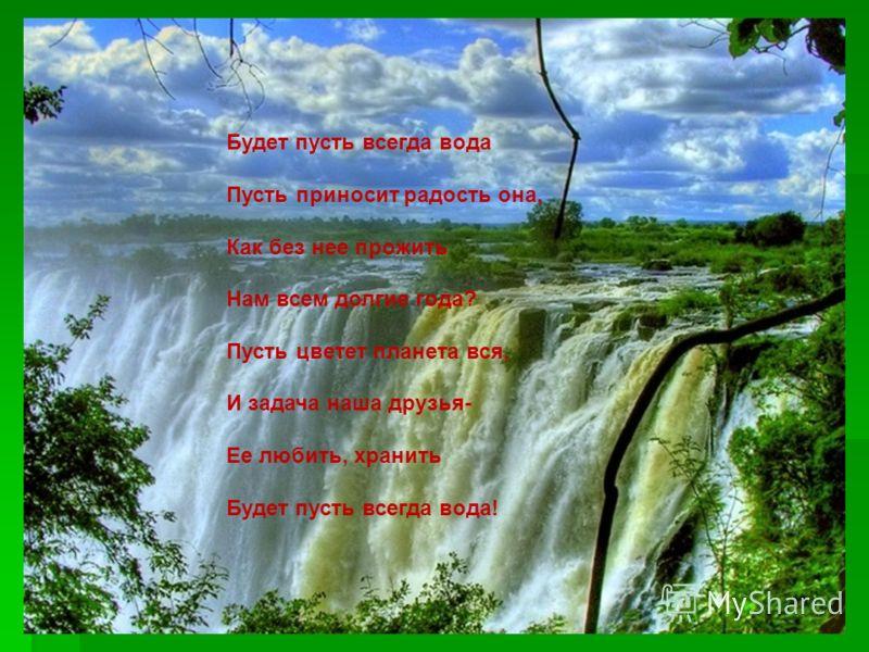 Будет пусть всегда вода Пусть приносит радость она, Как без нее прожить Нам всем долгие года? Пусть цветет планета вся, И задача наша друзья- Ее любить, хранить Будет пусть всегда вода!