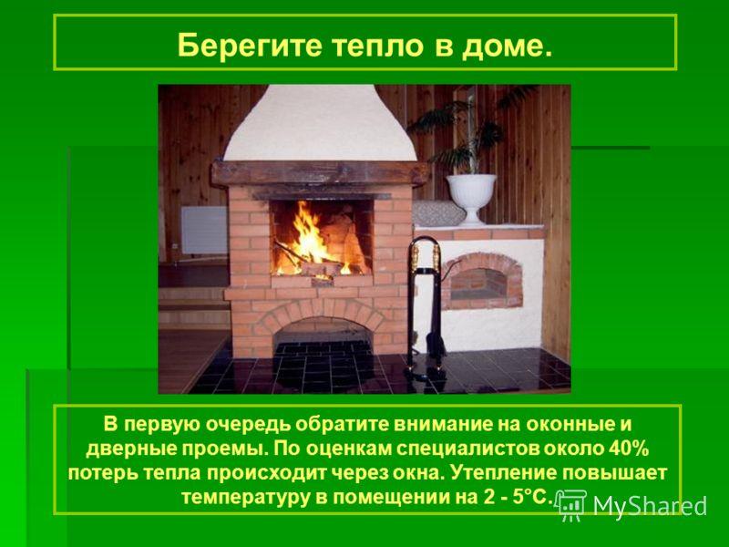 Берегите тепло в доме. В первую очередь обратите внимание на оконные и дверные проемы. По оценкам специалистов около 40% потерь тепла происходит через окна. Утепление повышает температуру в помещении на 2 - 5°С.