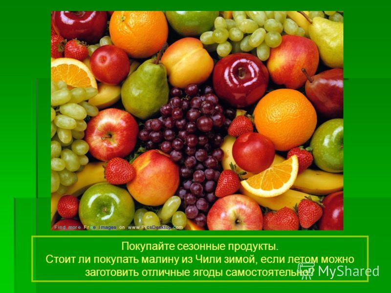 Покупайте сезонные продукты. Стоит ли покупать малину из Чили зимой, если летом можно заготовить отличные ягоды самостоятельно?