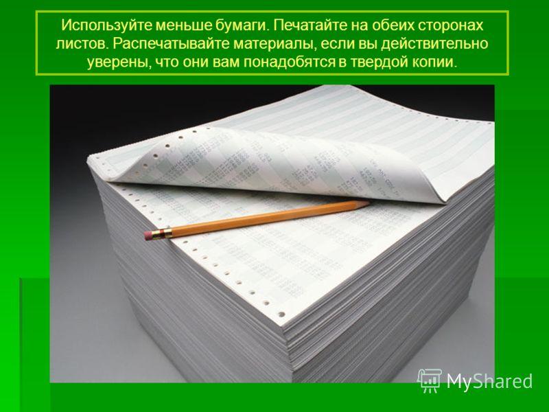 Используйте меньше бумаги. Печатайте на обеих сторонах листов. Распечатывайте материалы, если вы действительно уверены, что они вам понадобятся в твердой копии.