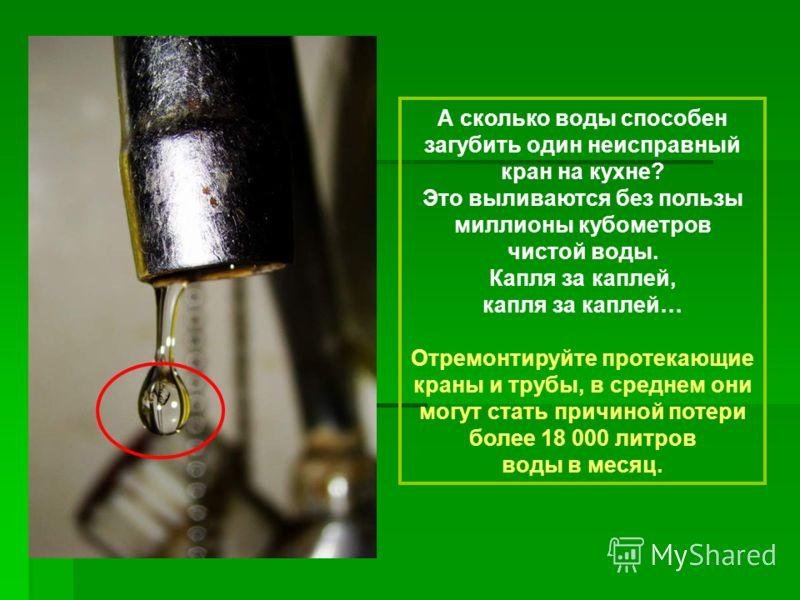 А сколько воды способен загубить один неисправный кран на кухне? Это выливаются без пользы миллионы кубометров чистой воды. Капля за каплей, капля за каплей… Отремонтируйте протекающие краны и трубы, в среднем они могут стать причиной потери более 18