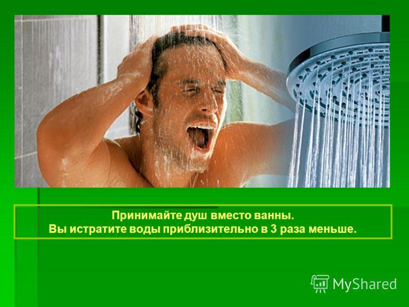 Принимайте душ вместо ванны. Вы истратите воды приблизительно в 3 раза меньше.