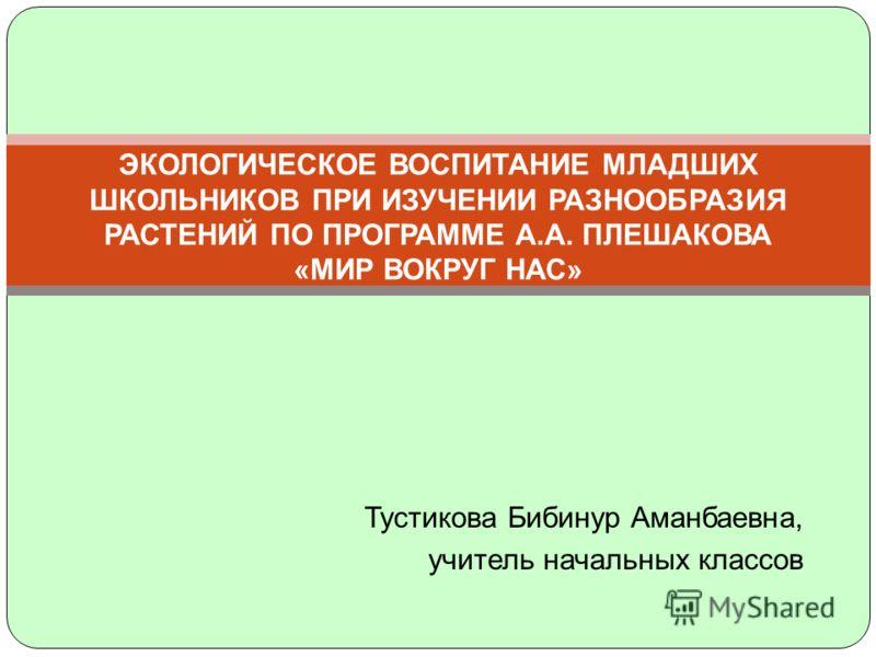 Тустикова Бибинур Аманбаевна, учитель начальных классов ЭКОЛОГИЧЕСКОЕ ВОСПИТАНИЕ МЛАДШИХ ШКОЛЬНИКОВ ПРИ ИЗУЧЕНИИ РАЗНООБРАЗИЯ РАСТЕНИЙ ПО ПРОГРАММЕ А.А. ПЛЕШАКОВА «МИР ВОКРУГ НАС»