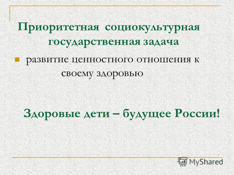 развитие ценностного отношения к своему здоровью Приоритетная социокультурная государственная задача Здоровые дети – будущее России!