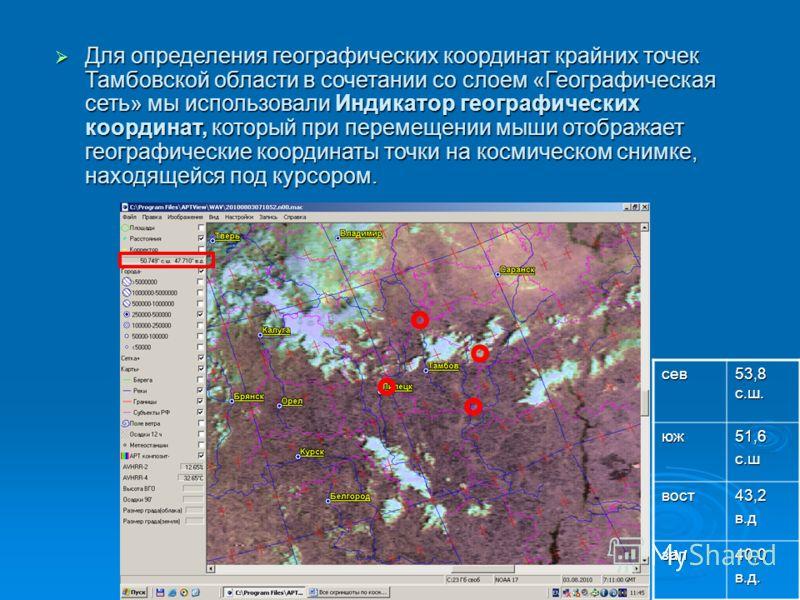 Для определения географических координат крайних точек Тамбовской области в сочетании со слоем «Географическая сеть» мы использовали Индикатор географических координат, который при перемещении мыши отображает географические координаты точки на космич