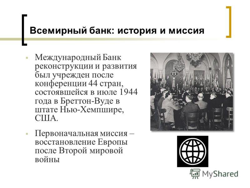 Международный Банк реконструкции и развития был учрежден после конференции 44 стран, состоявшейся в июле 1944 года в Бреттон-Вуде в штате Нью-Хемпшире, США. Первоначальная миссия – восстановление Европы после Второй мировой войны Всемирный банк: исто