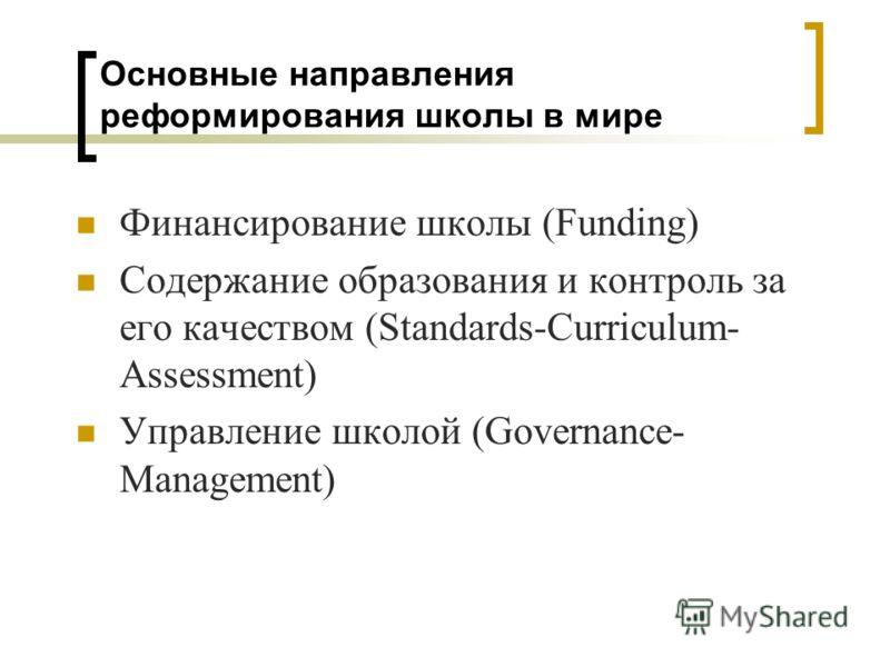 Основные направления реформирования школы в мире Финансирование школы (Funding) Содержание образования и контроль за его качеством (Standards-Curriculum- Assessment) Управление школой (Governance- Management)