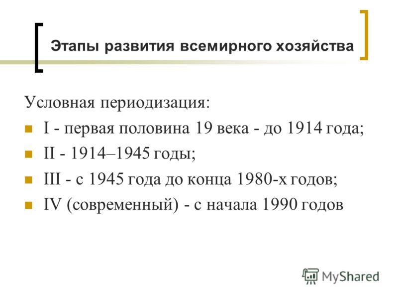 Этапы развития всемирного хозяйства Условная периодизация: I - первая половина 19 века - до 1914 года; II - 1914–1945 годы; III - с 1945 года до конца 1980-х годов; IV (современный) - с начала 1990 годов