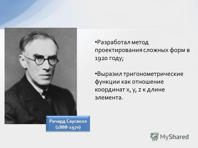 Разработал метод проектирования сложных форм в 1920 году; Выразил тригонометрические функции как отношение координат x, y, z к длине элемента. Ричард Саусвелл (1888-1970)