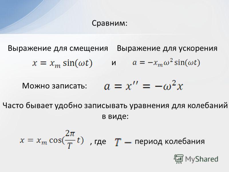 Сравним: и Можно записать: Часто бывает удобно записывать уравнения для колебаний в виде: Выражение для смещенияВыражение для ускорения, где период колебания