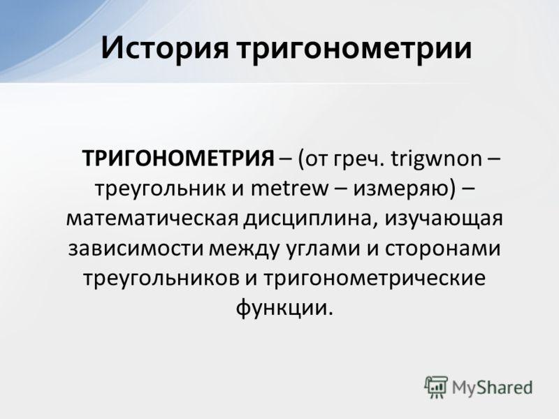 ТРИГОНОМЕТРИЯ – (от греч. trigwnon – треугольник и metrew – измеряю) – математическая дисциплина, изучающая зависимости между углами и сторонами треугольников и тригонометрические функции. История тригонометрии