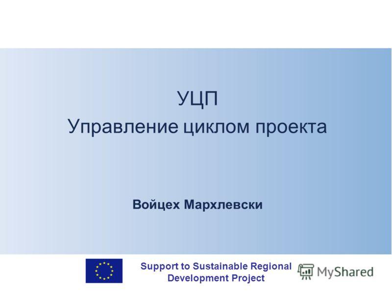 Support to Sustainable Regional Development Project УЦП Управление циклом проекта Войцех Мархлевски