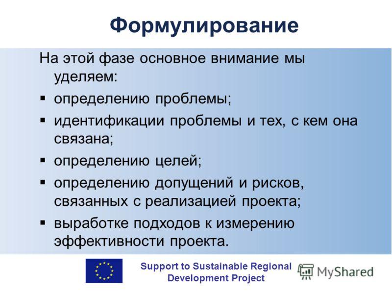 Support to Sustainable Regional Development Project Формулирование На этой фазе основное внимание мы уделяем: определению проблемы; идентификации проблемы и тех, с кем она связана; определению целей; определению допущений и рисков, связанных с реализ