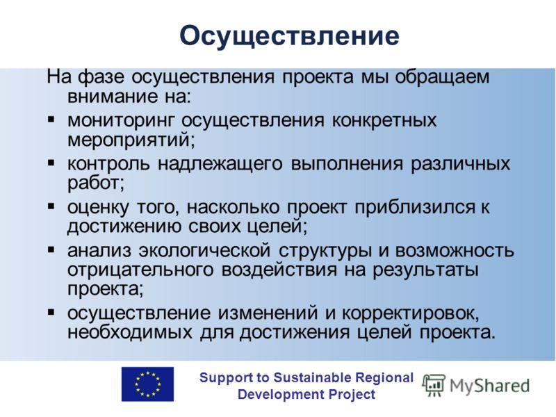 Support to Sustainable Regional Development Project Осуществление На фазе осуществления проекта мы обращаем внимание на: мониторинг осуществления конкретных мероприятий; контроль надлежащего выполнения различных работ; оценку того, насколько проект п