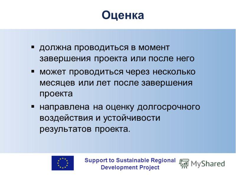Support to Sustainable Regional Development Project Оценка должна проводиться в момент завершения проекта или после него может проводиться через несколько месяцев или лет после завершения проекта направлена на оценку долгосрочного воздействия и устой