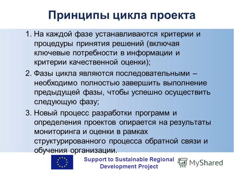 Support to Sustainable Regional Development Project Принципы цикла проекта 1. На каждой фазе устанавливаются критерии и процедуры принятия решений (включая ключевые потребности в информации и критерии качественной оценки); 2. Фазы цикла являются посл