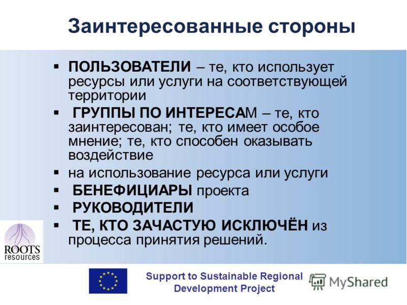 Support to Sustainable Regional Development Project Заинтересованные стороны ПОЛЬЗОВАТЕЛИ – те, кто использует ресурсы или услуги на соответствующей территории ГРУППЫ ПО ИНТЕРЕСАМ – те, кто заинтересован; те, кто имеет особое мнение; те, кто способен