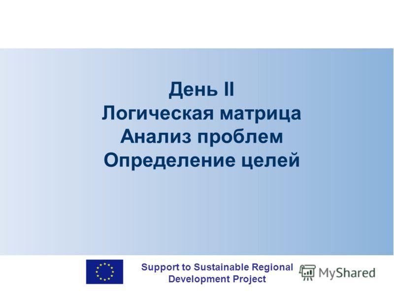 Support to Sustainable Regional Development Project День II Логическая матрица Анализ проблем Определение целей