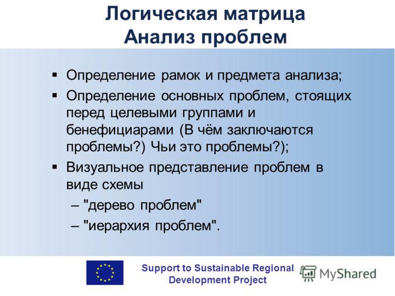 Support to Sustainable Regional Development Project Логическая матрица Анализ проблем Определение рамок и предмета анализа; Определение основных проблем, стоящих перед целевыми группами и бенефициарами (В чём заключаются проблемы?) Чьи это проблемы?)
