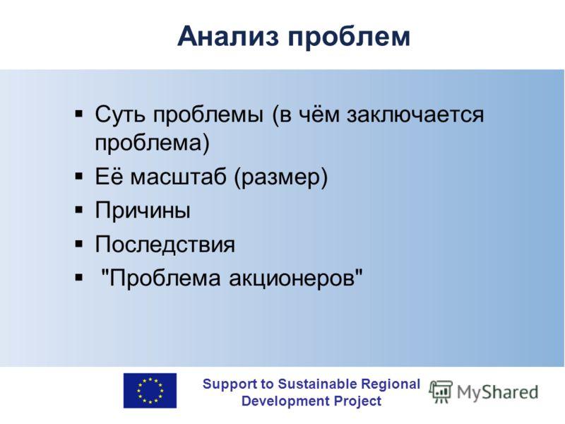 Support to Sustainable Regional Development Project Анализ проблем Суть проблемы (в чём заключается проблема) Её масштаб (размер) Причины Последствия Проблема акционеров