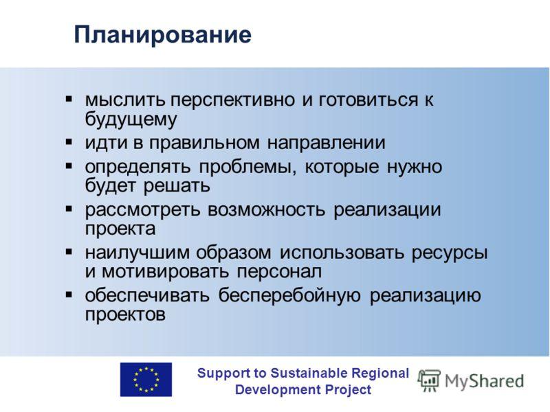 Support to Sustainable Regional Development Project Планирование мыслить перспективно и готовиться к будущему идти в правильном направлении определять проблемы, которые нужно будет решать рассмотреть возможность реализации проекта наилучшим образом и
