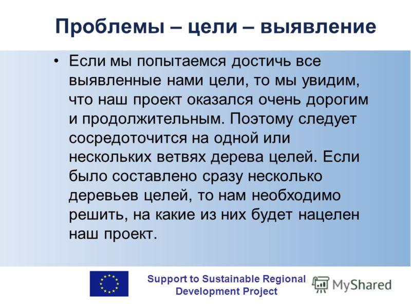 Support to Sustainable Regional Development Project Проблемы – цели – выявление Если мы попытаемся достичь все выявленные нами цели, то мы увидим, что наш проект оказался очень дорогим и продолжительным. Поэтому следует сосредоточится на одной или не