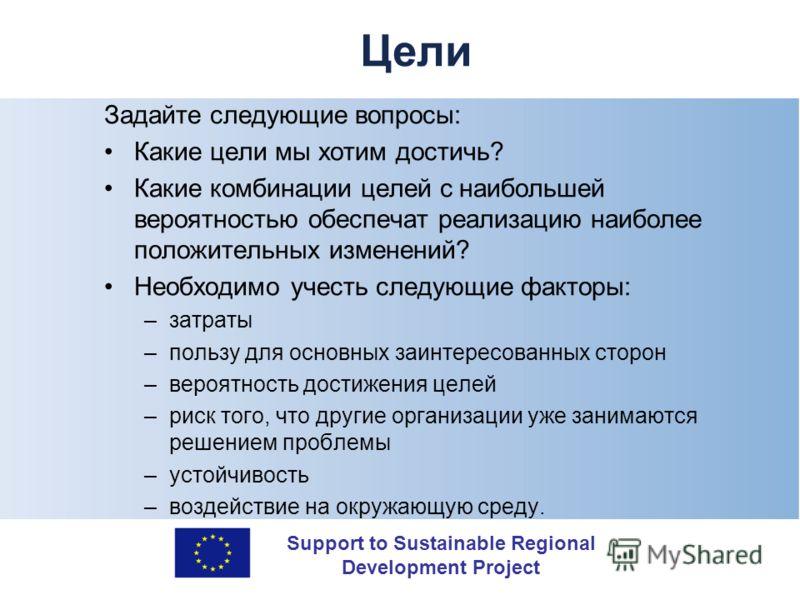 Support to Sustainable Regional Development Project Цели Задайте следующие вопросы: Какие цели мы хотим достичь? Какие комбинации целей с наибольшей вероятностью обеспечат реализацию наиболее положительных изменений? Необходимо учесть следующие факто