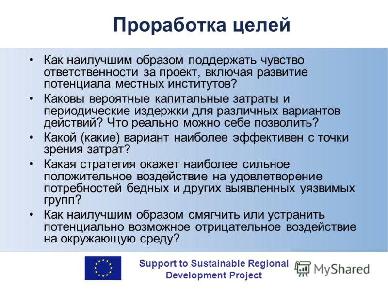 Support to Sustainable Regional Development Project Проработка целей Как наилучшим образом поддержать чувство ответственности за проект, включая развитие потенциала местных институтов? Каковы вероятные капитальные затраты и периодические издержки для