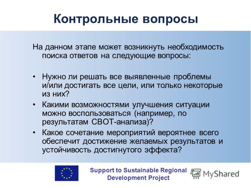 Support to Sustainable Regional Development Project Контрольные вопросы На данном этапе может возникнуть необходимость поиска ответов на следующие вопросы: Нужно ли решать все выявленные проблемы и/или достигать все цели, или только некоторые из них?