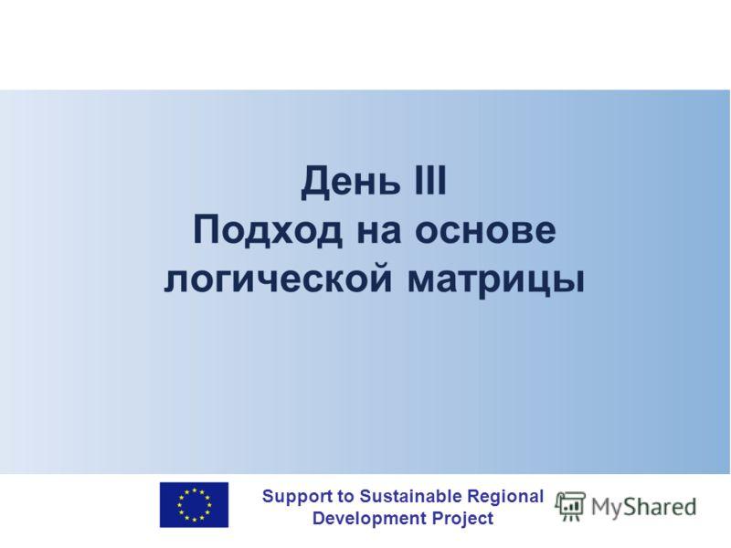 Support to Sustainable Regional Development Project День III Подход на основе логической матрицы