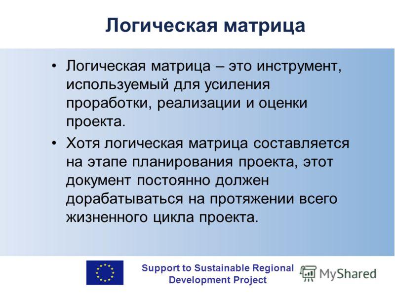 Support to Sustainable Regional Development Project Логическая матрица Логическая матрица – это инструмент, используемый для усиления проработки, реализации и оценки проекта. Хотя логическая матрица составляется на этапе планирования проекта, этот до