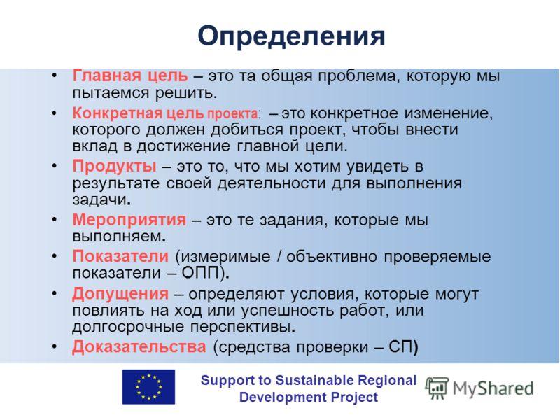 Support to Sustainable Regional Development Project Определения Главная цель – это та общая проблема, которую мы пытаемся решить. Конкретная цель проекта : – это конкретное изменение, которого должен добиться проект, чтобы внести вклад в достижение г