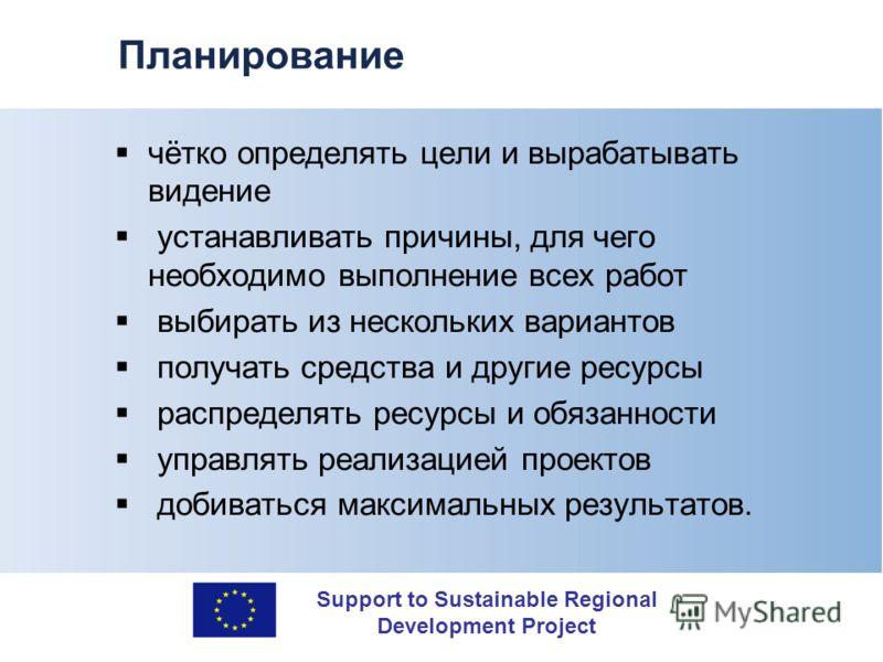 Support to Sustainable Regional Development Project Планирование чётко определять цели и вырабатывать видение устанавливать причины, для чего необходимо выполнение всех работ выбирать из нескольких вариантов получать средства и другие ресурсы распред