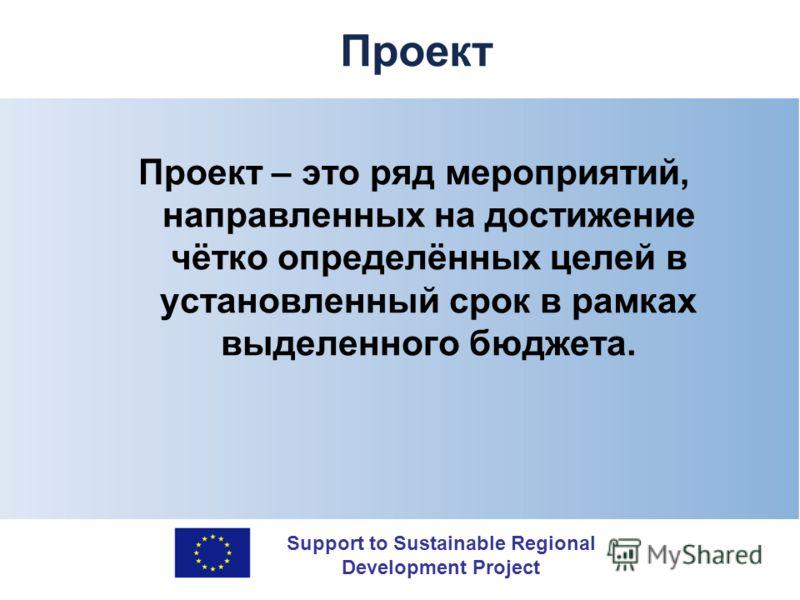 Support to Sustainable Regional Development Project Проект Проект – это ряд мероприятий, направленных на достижение чётко определённых целей в установленный срок в рамках выделенного бюджета.