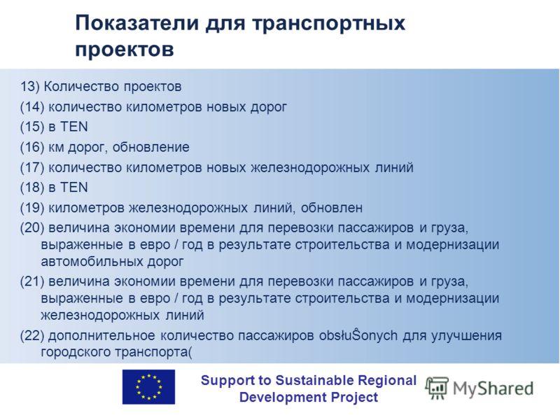 Support to Sustainable Regional Development Project Показатели для транспортных проектов 13) Количество проектов (14) количество километров новых дорог (15) в TEN (16) км дорог, обновление (17) количество километров новых железнодорожных линий (18) в