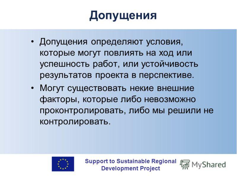 Support to Sustainable Regional Development Project Допущения Допущения определяют условия, которые могут повлиять на ход или успешность работ, или устойчивость результатов проекта в перспективе. Могут существовать некие внешние факторы, которые либо