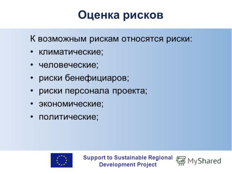 Support to Sustainable Regional Development Project Оценка рисков К возможным рискам относятся риски: климатические; человеческие; риски бенефициаров; риски персонала проекта; экономические; политические;