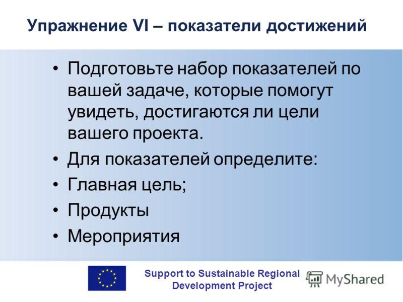 Support to Sustainable Regional Development Project Упражнение VI – показатели достижений Подготовьте набор показателей по вашей задаче, которые помогут увидеть, достигаются ли цели вашего проекта. Для показателей определите: Главная цель; Продукты М