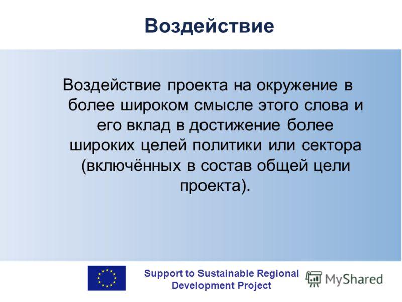 Support to Sustainable Regional Development Project Воздействие Воздействие проекта на окружение в более широком смысле этого слова и его вклад в достижение более широких целей политики или сектора (включённых в состав общей цели проекта).