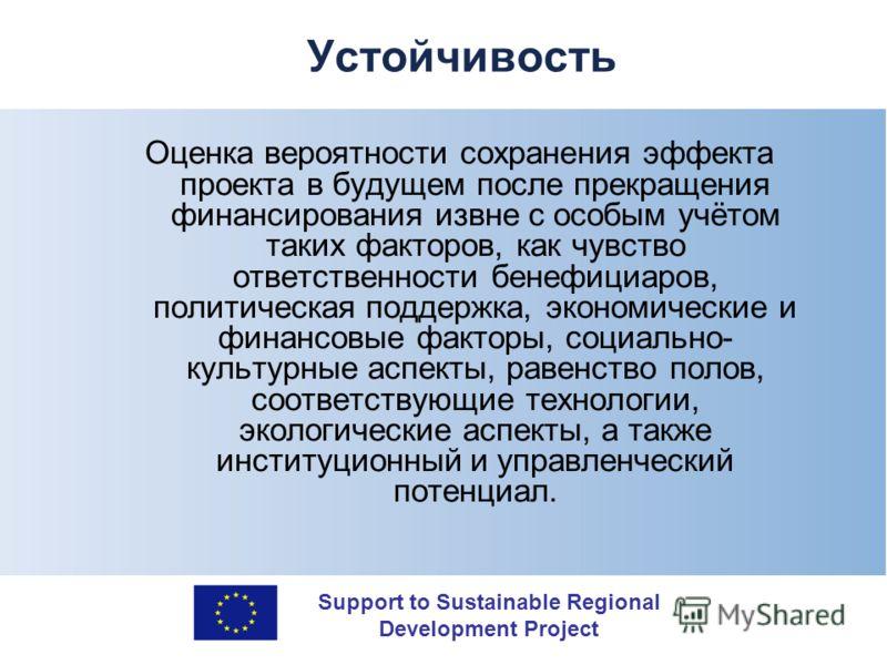Support to Sustainable Regional Development Project Устойчивость Оценка вероятности сохранения эффекта проекта в будущем после прекращения финансирования извне с особым учётом таких факторов, как чувство ответственности бенефициаров, политическая под
