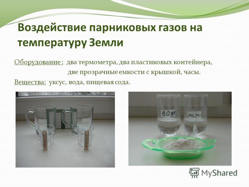 Воздействие парниковых газов на температуру Земли Оборудование : два термометра, два пластиковых контейнера, две прозрачные емкости с крышкой, часы. Вещества: уксус, вода, пищевая сода.
