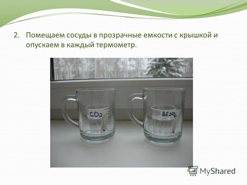 2.Помещаем сосуды в прозрачные емкости с крышкой и опускаем в каждый термометр.