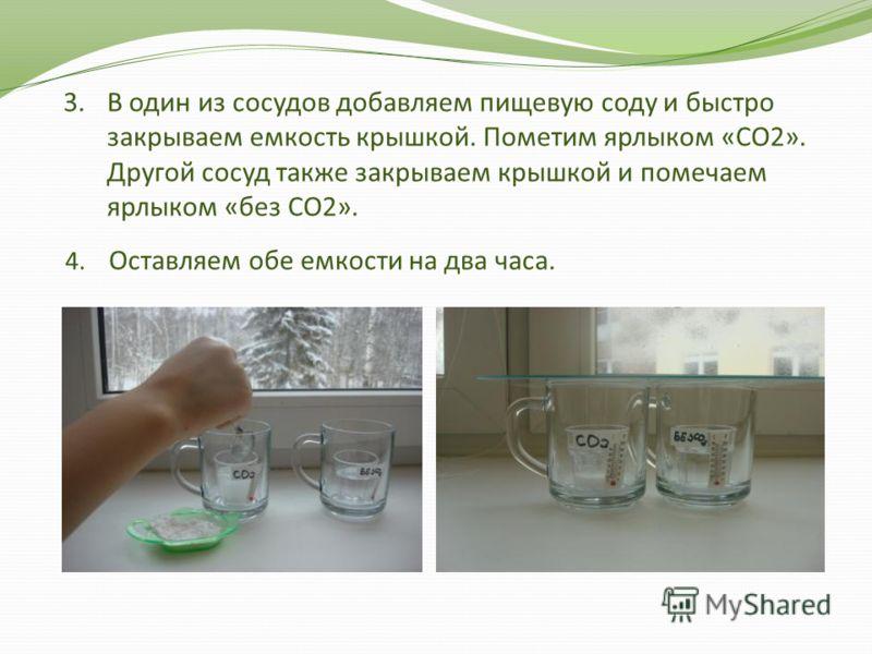 3.В один из сосудов добавляем пищевую соду и быстро закрываем емкость крышкой. Пометим ярлыком «СО2». Другой сосуд также закрываем крышкой и помечаем ярлыком «без СО2». 4. Оставляем обе емкости на два часа.