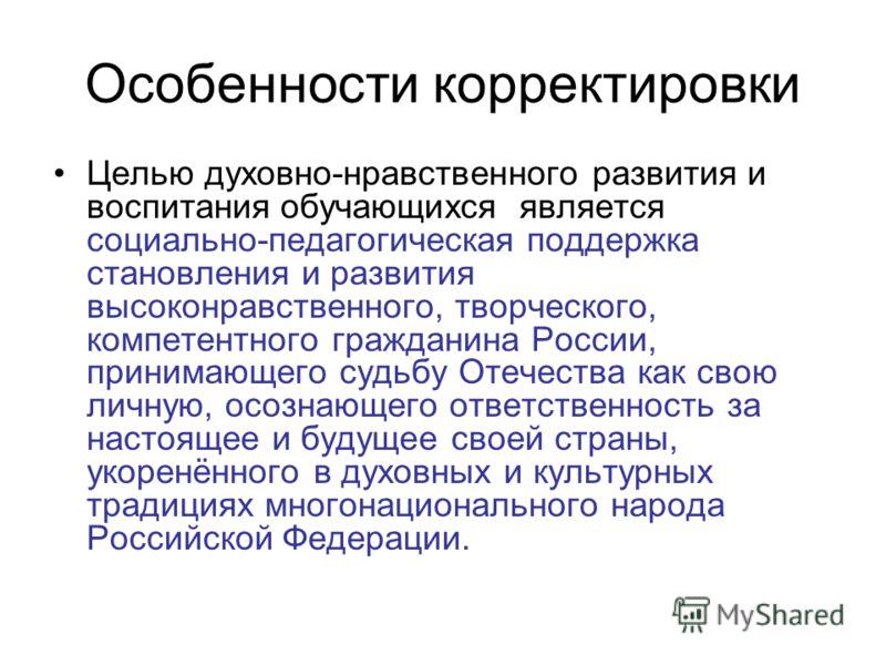 Особенности корректировки Целью духовно-нравственного развития и воспитания обучающихся является социально-педагогическая поддержка становления и развития высоконравственного, творческого, компетентного гражданина России, принимающего судьбу Отечеств
