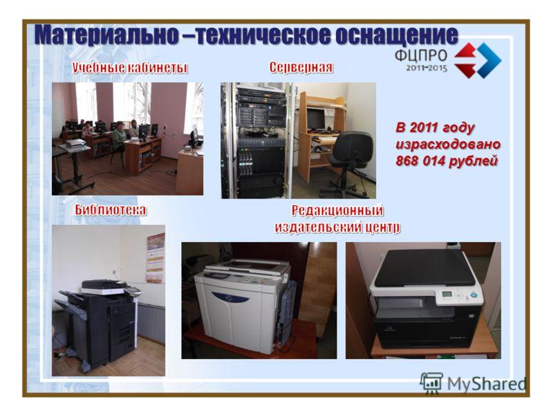 Материально –техническое оснащение В 2011 году израсходовано 868 014 рублей
