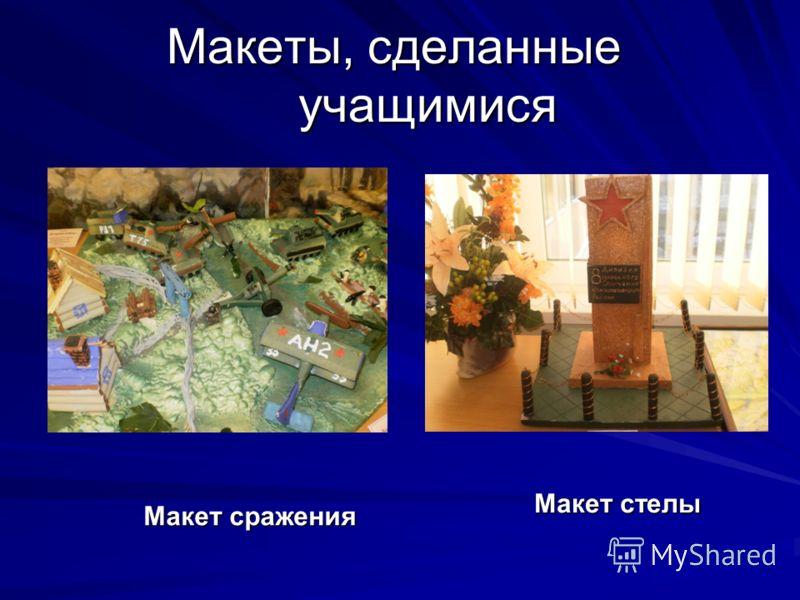 Макеты, сделанные учащимися Макеты, сделанные учащимися Макет сражения Макет стелы