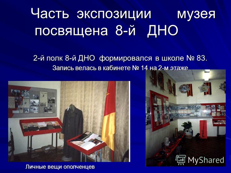 Часть экспозиции музея посвящена 8-й ДНО Часть экспозиции музея посвящена 8-й ДНО 2-й полк 8-й ДНО формировался в школе 83. Запись велась в кабинете 14 на 2-м этаже Личные вещи ополченцев