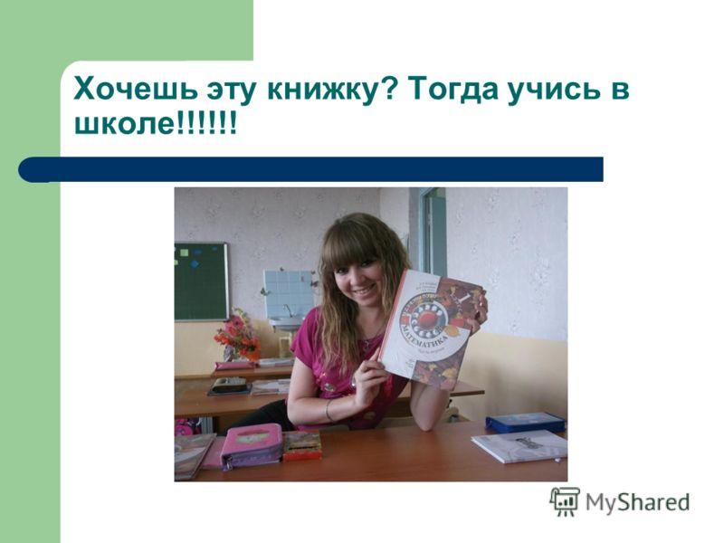Хочешь эту книжку? Тогда учись в школе!!!!!!