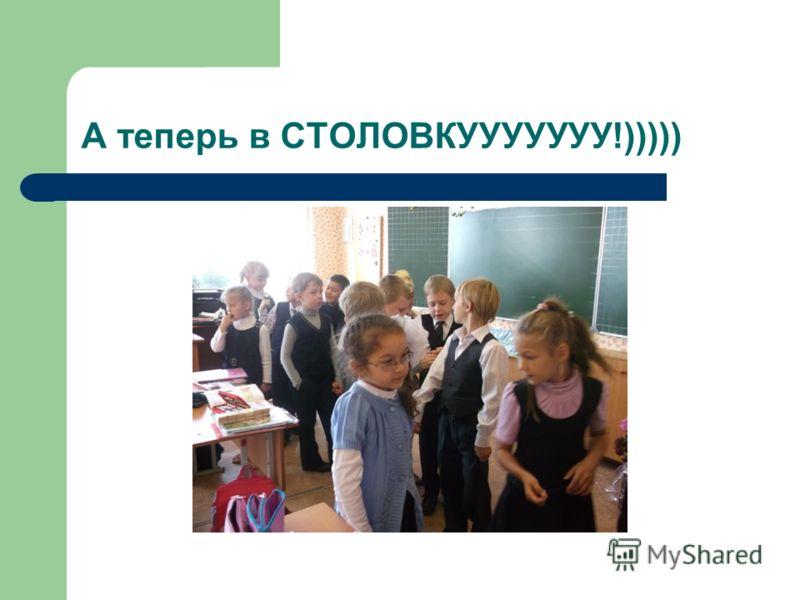 А теперь в СТОЛОВКУУУУУУУ!)))))