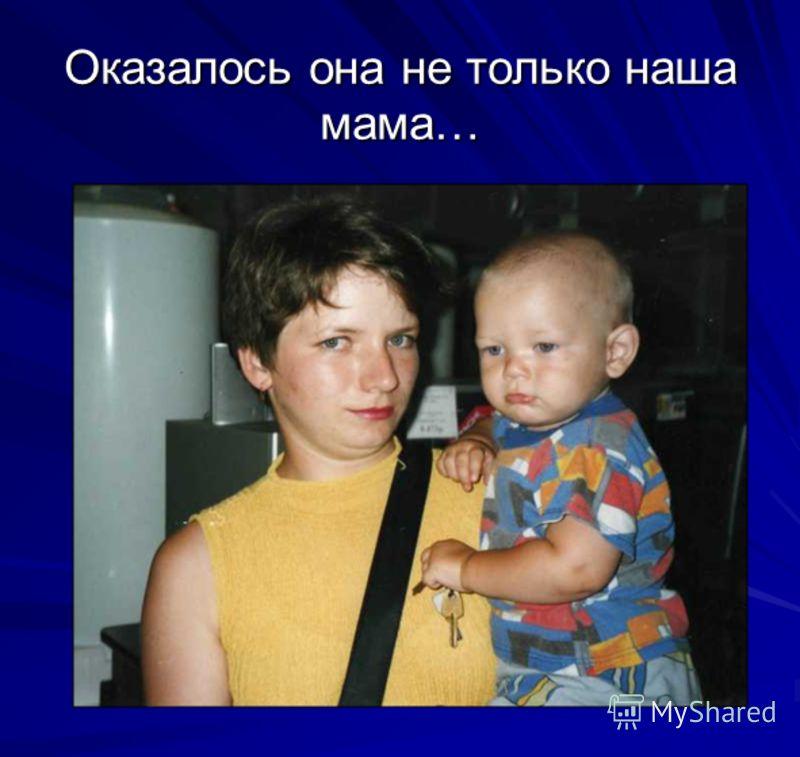 Оказалось она не только наша мама…